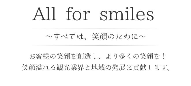 All for smiles ~すべては笑顔のために~<br> お客様の笑顔を創造し、より多くの笑顔を!<br> 笑顔溢れる観光業界と地域の発展に貢献します。